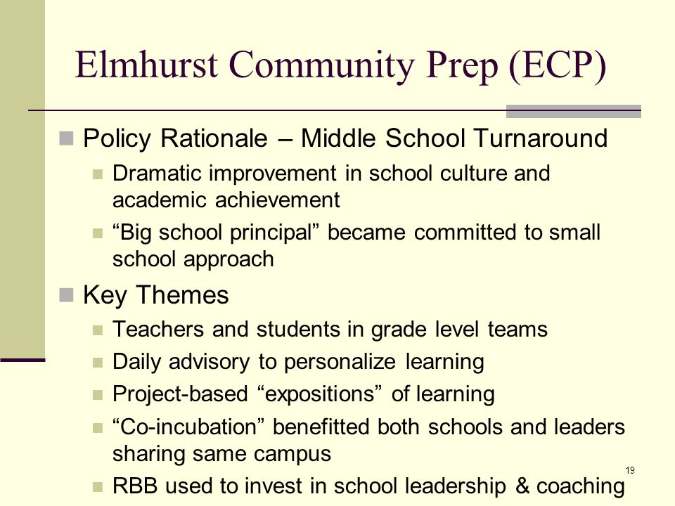 19 Elmhurst Community Prep (ECP) Policy Rationale – Middle School Turnaround Dramatic improvement in school culture and academic achievement Big school principal became committed to small school approach Key Themes Teachers and students in grade level teams Daily advisory to personalize learning Project-based expositions of learning Co-incubation benefitted both schools and leaders sharing same campus RBB used to invest in school leadership & coaching