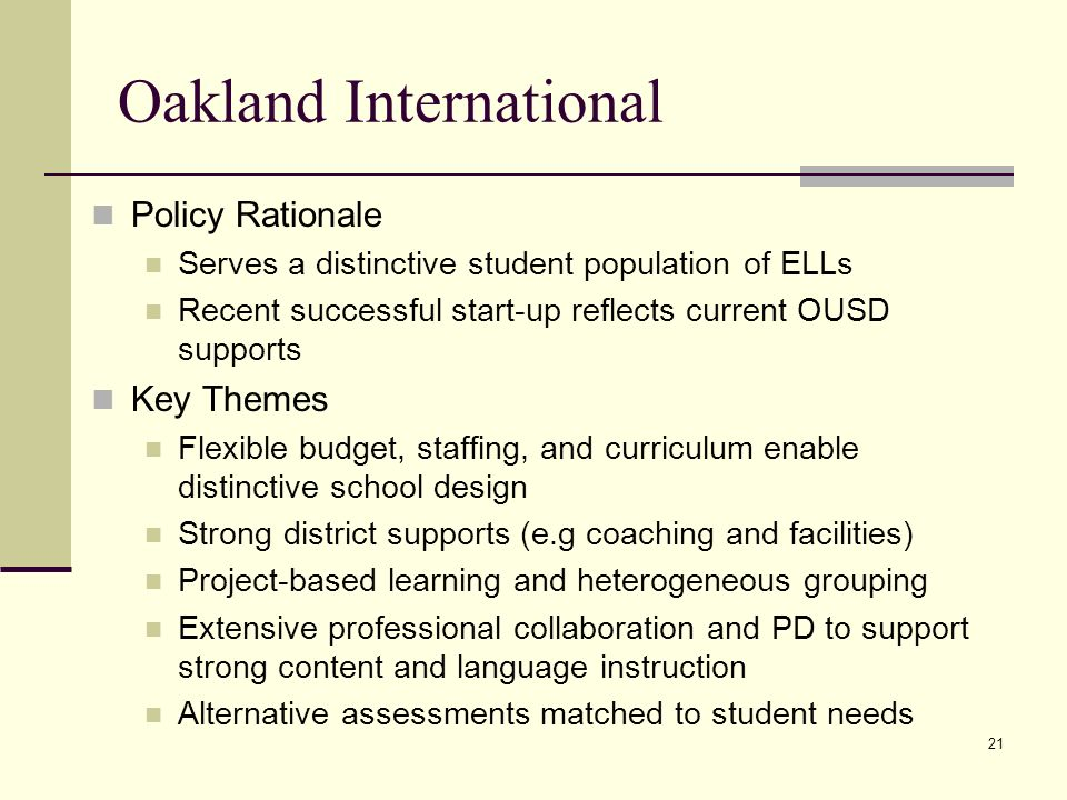 21 Oakland International Policy Rationale Serves a distinctive student population of ELLs Recent successful start-up reflects current OUSD supports Key Themes Flexible budget, staffing, and curriculum enable distinctive school design Strong district supports (e.g coaching and facilities) Project-based learning and heterogeneous grouping Extensive professional collaboration and PD to support strong content and language instruction Alternative assessments matched to student needs