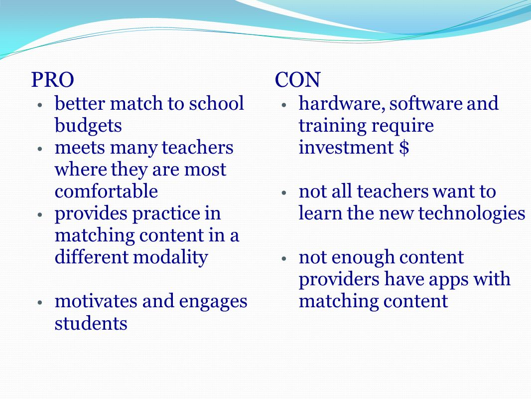 PRO better match to school budgets meets many teachers where they are most comfortable provides practice in matching content in a different modality motivates and engages students CON hardware, software and training require investment $ not all teachers want to learn the new technologies not enough content providers have apps with matching content
