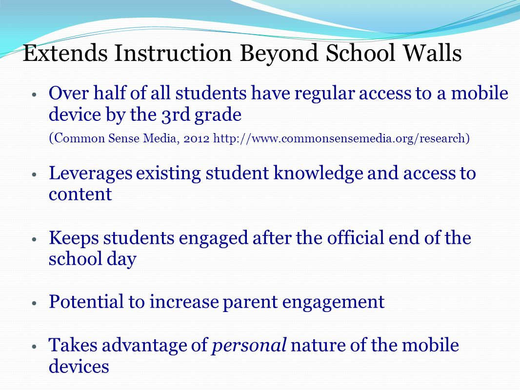 Extends Instruction Beyond School Walls Over half of all students have regular access to a mobile device by the 3rd grade (C ommon Sense Media, 2012 http://www.commonsensemedia.org/research) Leverages existing student knowledge and access to content Keeps students engaged after the official end of the school day Potential to increase parent engagement Takes advantage of personal nature of the mobile devices