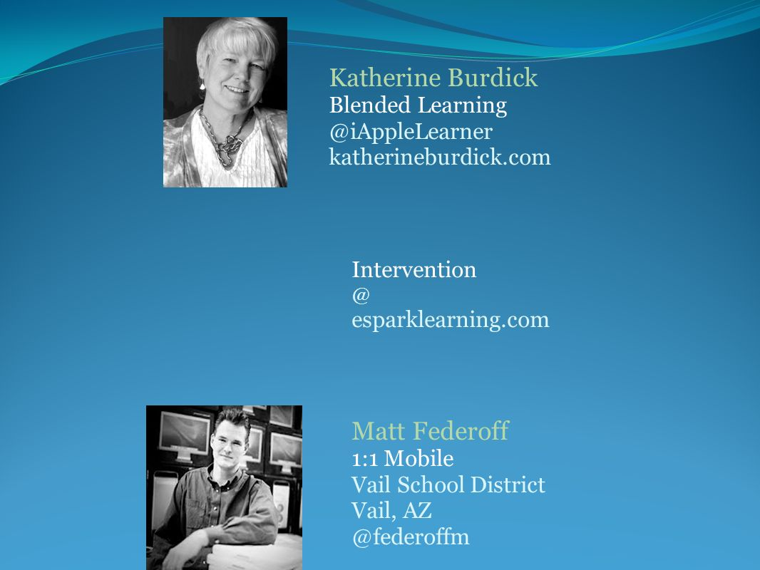 Katherine Burdick Blended Learning @iAppleLearner katherineburdick.com Intervention @ esparklearning.com Matt Federoff 1:1 Mobile Vail School District Vail, AZ @federoffm