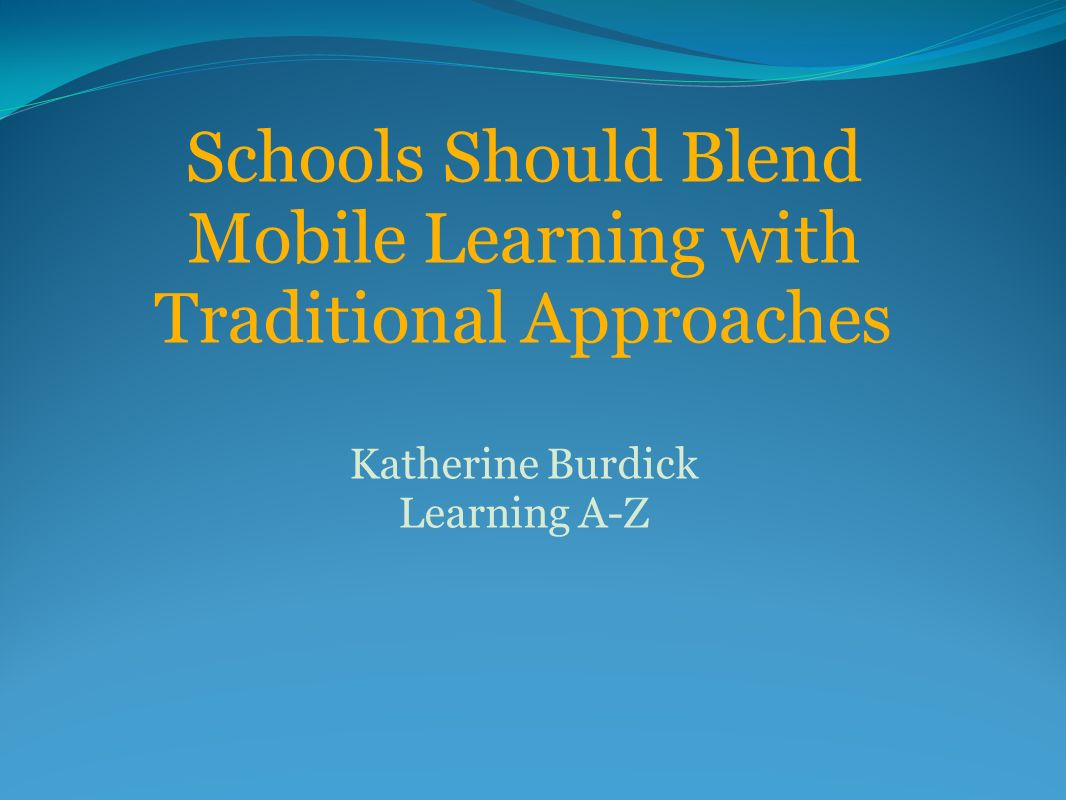 Schools Should Blend Mobile Learning with Traditional Approaches Katherine Burdick Learning A-Z