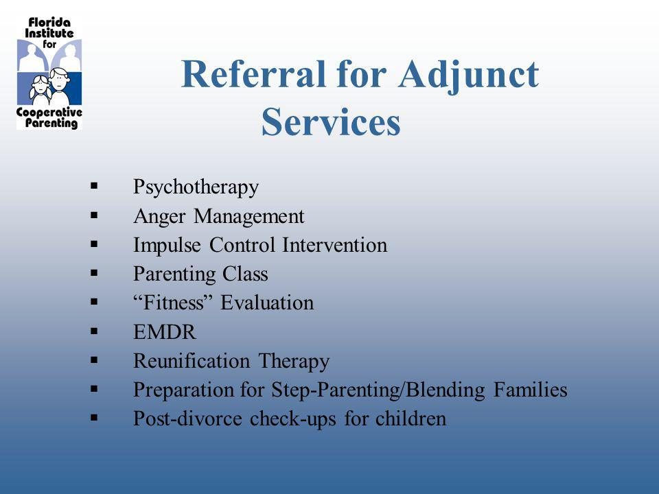 Referral for Adjunct Services Psychotherapy Anger Management Impulse Control Intervention Parenting Class Fitness Evaluation EMDR Reunification Therapy Preparation for Step-Parenting/Blending Families Post-divorce check-ups for children