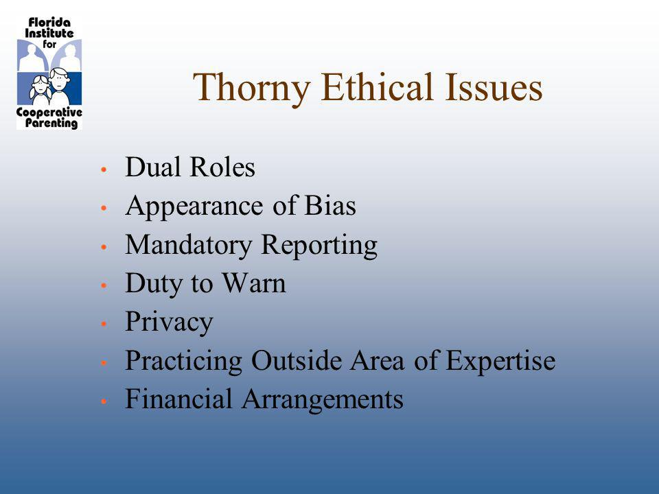 Thorny Ethical Issues Dual Roles Appearance of Bias Mandatory Reporting Duty to Warn Privacy Practicing Outside Area of Expertise Financial Arrangements