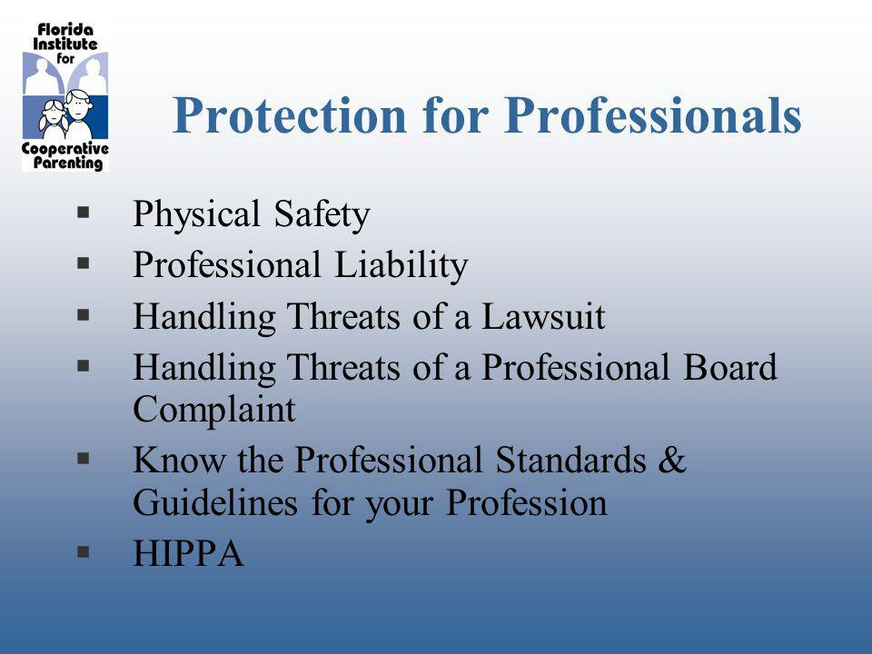 Protection for Professionals Physical Safety Professional Liability Handling Threats of a Lawsuit Handling Threats of a Professional Board Complaint Know the Professional Standards & Guidelines for your Profession HIPPA
