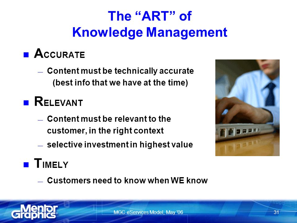 MGC eServices Model, May 0631 The ART of Knowledge Management n A CCURATE Content must be technically accurate (best info that we have at the time) n R ELEVANT Content must be relevant to the customer, in the right context selective investment in highest value n T IMELY Customers need to know when WE know