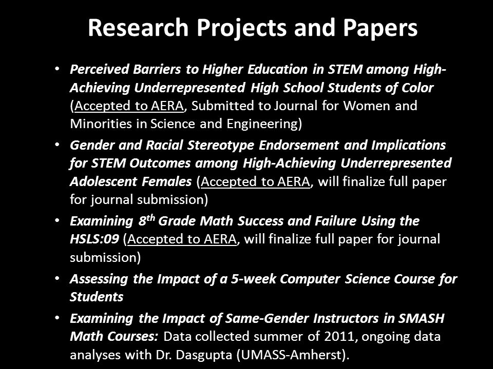 Research Projects and Papers Perceived Barriers to Higher Education in STEM among High- Achieving Underrepresented High School Students of Color (Accepted to AERA, Submitted to Journal for Women and Minorities in Science and Engineering) Gender and Racial Stereotype Endorsement and Implications for STEM Outcomes among High-Achieving Underrepresented Adolescent Females (Accepted to AERA, will finalize full paper for journal submission) Examining 8 th Grade Math Success and Failure Using the HSLS:09 (Accepted to AERA, will finalize full paper for journal submission) Assessing the Impact of a 5-week Computer Science Course for Students Examining the Impact of Same-Gender Instructors in SMASH Math Courses: Data collected summer of 2011, ongoing data analyses with Dr.