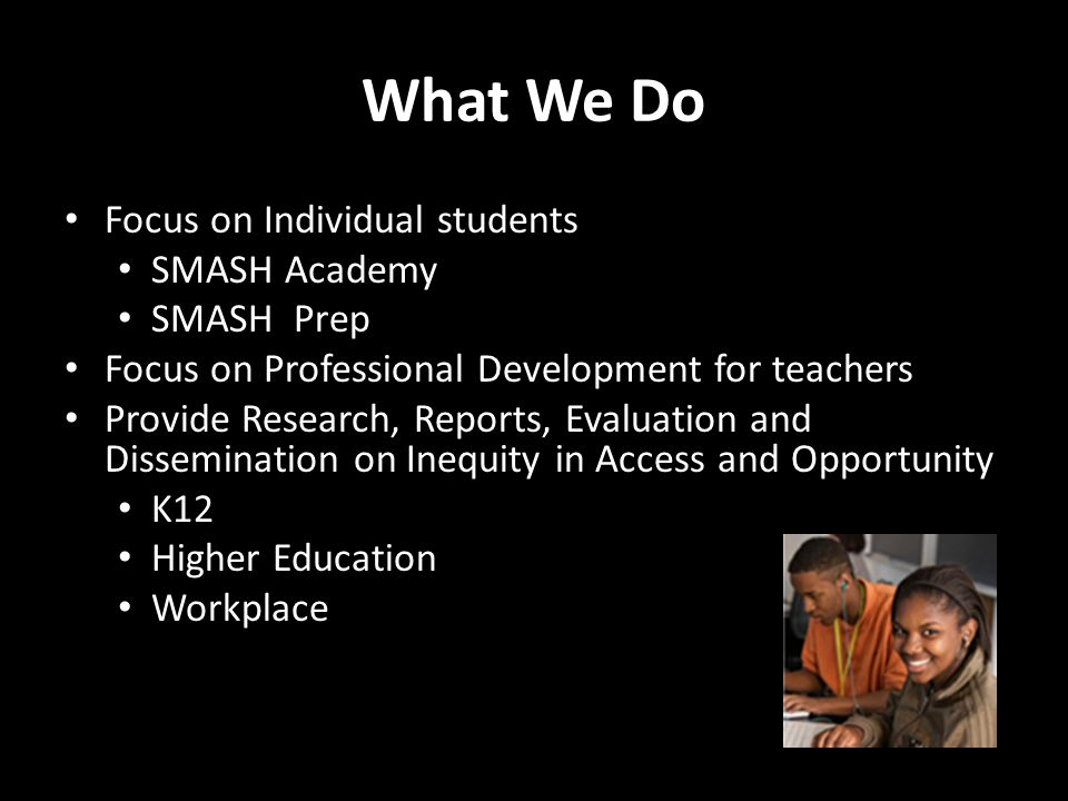 What We Do Focus on Individual students SMASH Academy SMASH Prep Focus on Professional Development for teachers Provide Research, Reports, Evaluation and Dissemination on Inequity in Access and Opportunity K12 Higher Education Workplace
