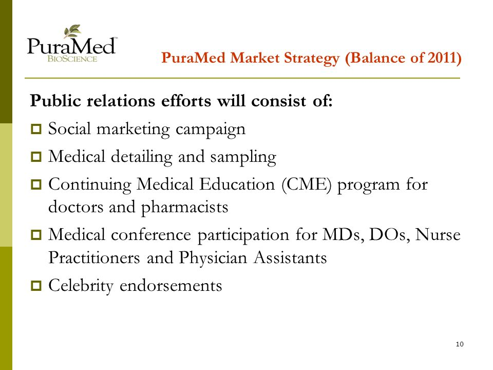 10 PuraMed Market Strategy (Balance of 2011) Public relations efforts will consist of: Social marketing campaign Medical detailing and sampling Continuing Medical Education (CME) program for doctors and pharmacists Medical conference participation for MDs, DOs, Nurse Practitioners and Physician Assistants Celebrity endorsements
