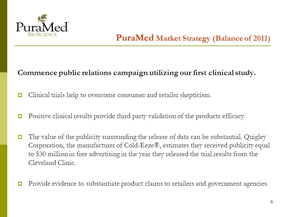 9 PuraMed Market Strategy (Balance of 2011) Commence public relations campaign utilizing our first clinical study.