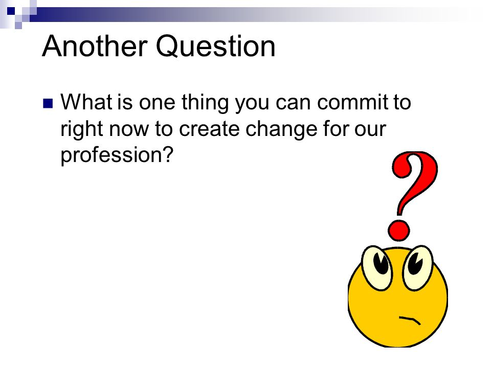 Another Question What is one thing you can commit to right now to create change for our profession