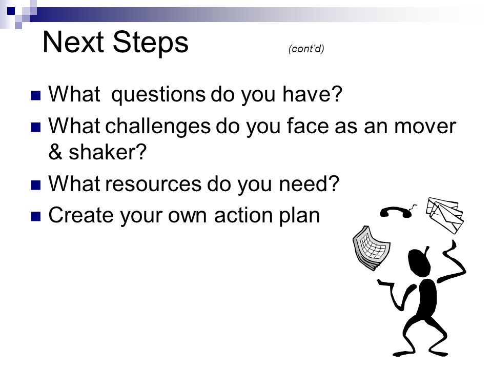 Next Steps (contd) What questions do you have. What challenges do you face as an mover & shaker.