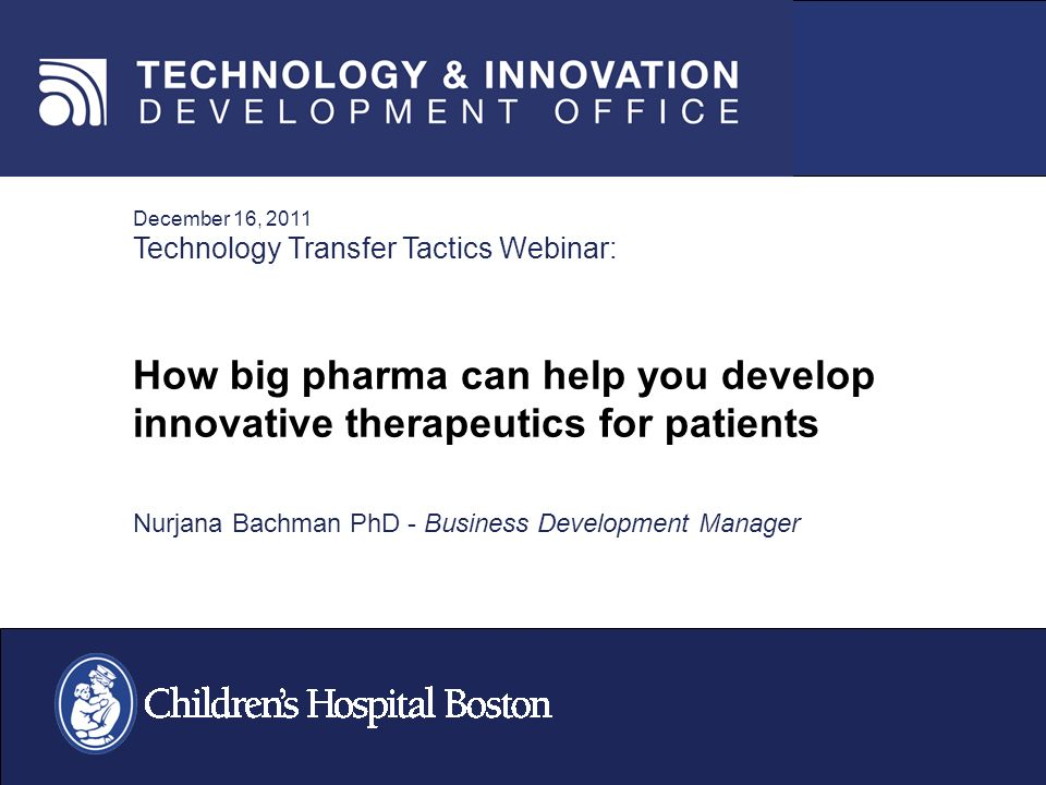 December 16, 2011 Technology Transfer Tactics Webinar: How big pharma can help you develop innovative therapeutics for patients Nurjana Bachman PhD - Business Development Manager