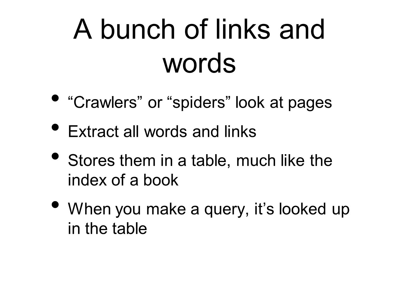 A bunch of links and words Crawlers or spiders look at pages Extract all words and links Stores them in a table, much like the index of a book When you make a query, its looked up in the table
