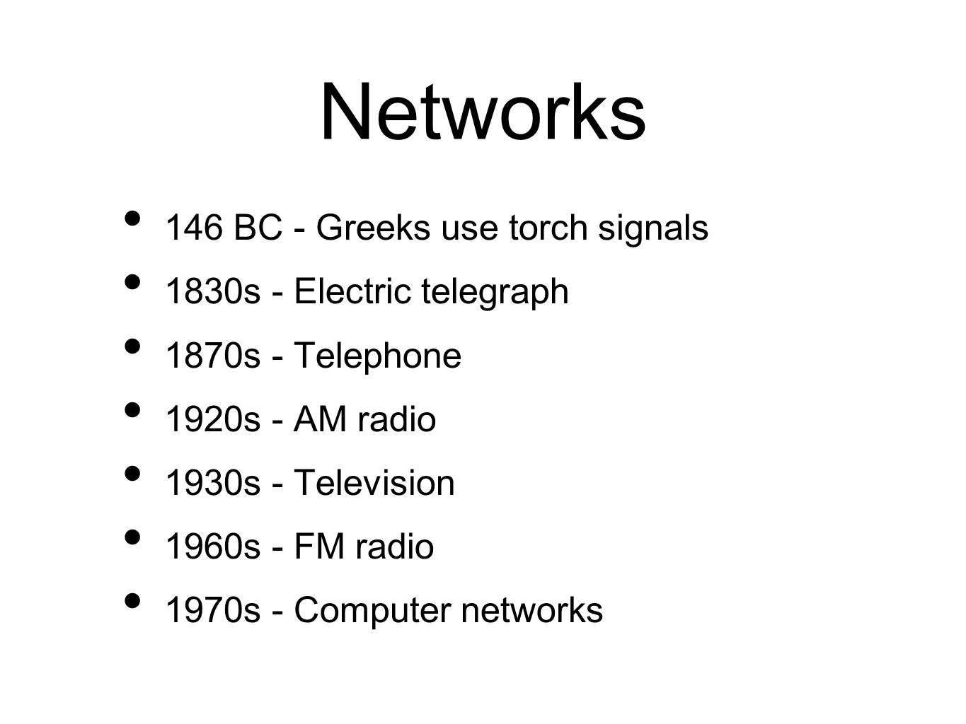 Networks 146 BC - Greeks use torch signals 1830s - Electric telegraph 1870s - Telephone 1920s - AM radio 1930s - Television 1960s - FM radio 1970s - Computer networks
