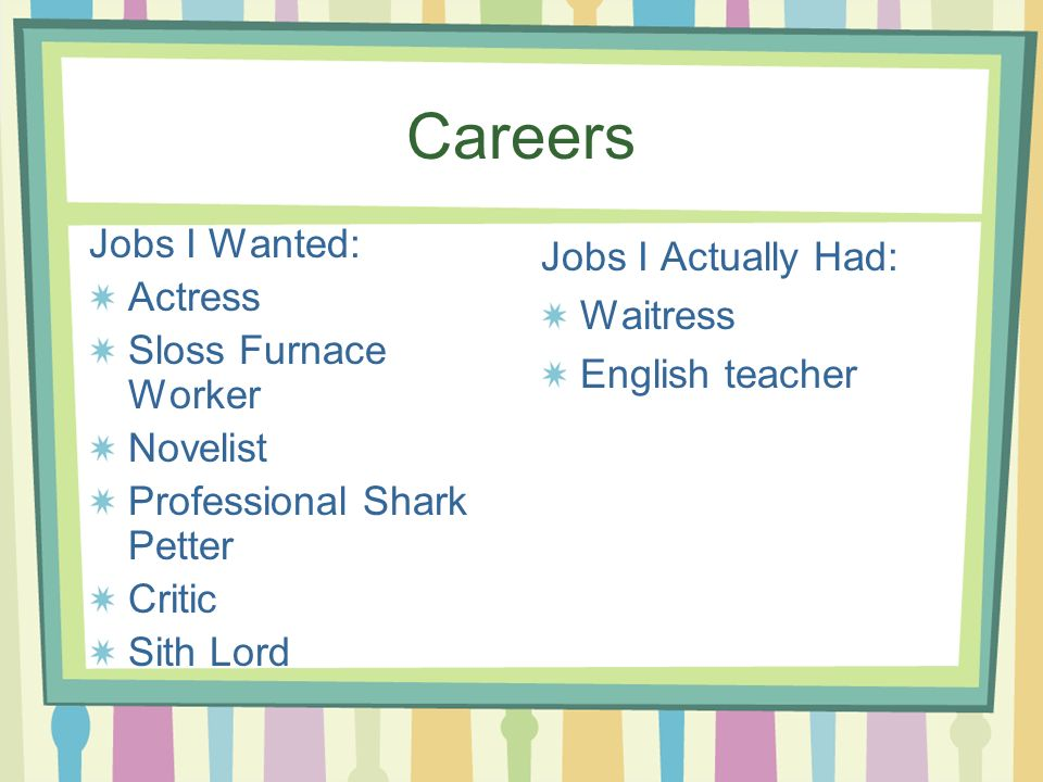 Careers Jobs I Wanted: Actress Sloss Furnace Worker Novelist Professional Shark Petter Critic Sith Lord Jobs I Actually Had: Waitress English teacher