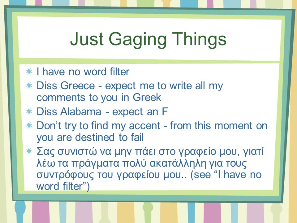 Just Gaging Things I have no word filter Diss Greece - expect me to write all my comments to you in Greek Diss Alabama - expect an F Dont try to find my accent - from this moment on you are destined to fail Σας συνιστώ να μην πάει στο γραφείο μου, γιατί λέω τα πράγματα πολύ ακατάλληλη για τους συντρόφους του γραφείου μου..