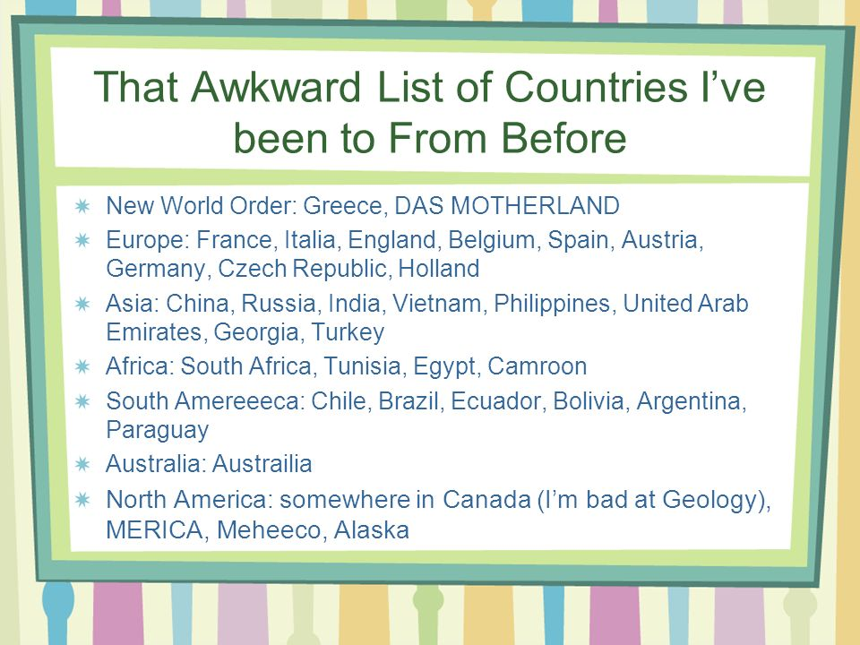 That Awkward List of Countries Ive been to From Before New World Order: Greece, DAS MOTHERLAND Europe: France, Italia, England, Belgium, Spain, Austria, Germany, Czech Republic, Holland Asia: China, Russia, India, Vietnam, Philippines, United Arab Emirates, Georgia, Turkey Africa: South Africa, Tunisia, Egypt, Camroon South Amereeeca: Chile, Brazil, Ecuador, Bolivia, Argentina, Paraguay Australia: Austrailia North America: somewhere in Canada (Im bad at Geology), MERICA, Meheeco, Alaska