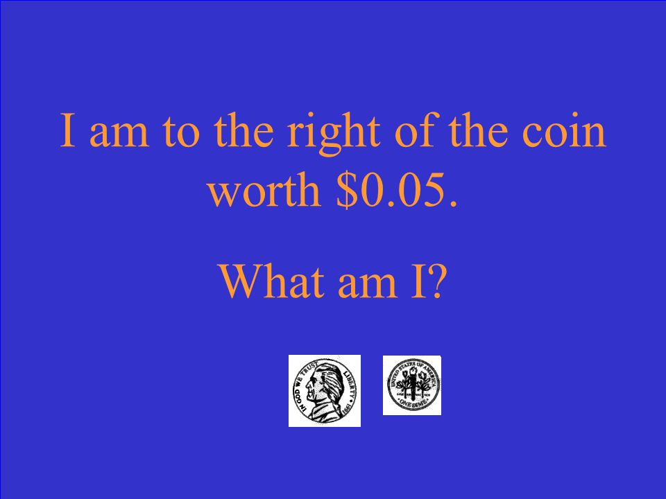 I am to the right of the coin worth $0.05. What am I