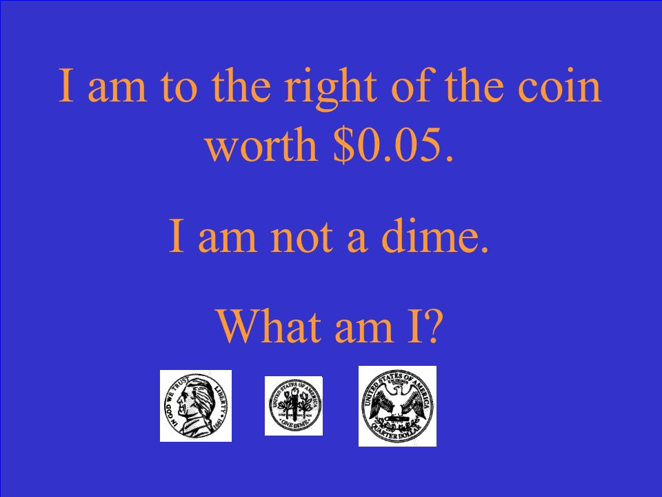 I am to the right of the coin worth $0.05. I am not a dime. What am I
