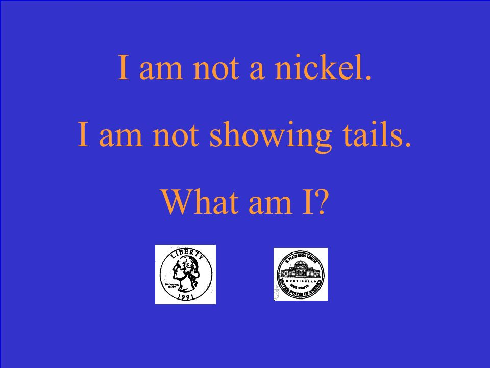 I am not a nickel. I am not showing tails. What am I