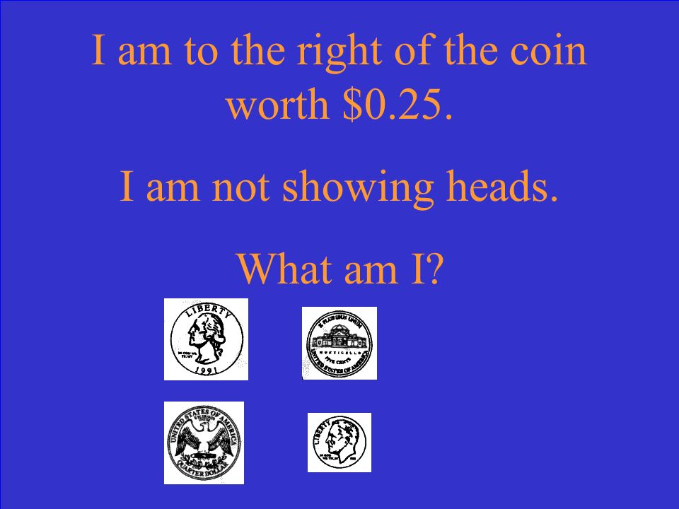 I am to the right of the coin worth $0.25. I am not showing heads. What am I