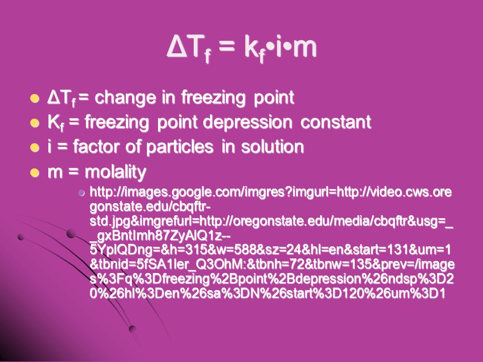ΔT f = k fim ΔT f = change in freezing point ΔT f = change in freezing point K f = freezing point depression constant K f = freezing point depression constant i = factor of particles in solution i = factor of particles in solution m = molality m = molality   imgurl=  gonstate.edu/cbqftr- std.jpg&imgrefurl=  _gxBntImh87ZyAlQ1z-- 5YplQDng=&h=315&w=588&sz=24&hl=en&start=131&um=1 &tbnid=5fSA1ler_Q3OhM:&tbnh=72&tbnw=135&prev=/image s%3Fq%3Dfreezing%2Bpoint%2Bdepression%26ndsp%3D2 0%26hl%3Den%26sa%3DN%26start%3D120%26um%3D1   imgurl=  gonstate.edu/cbqftr- std.jpg&imgrefurl=  _gxBntImh87ZyAlQ1z-- 5YplQDng=&h=315&w=588&sz=24&hl=en&start=131&um=1 &tbnid=5fSA1ler_Q3OhM:&tbnh=72&tbnw=135&prev=/image s%3Fq%3Dfreezing%2Bpoint%2Bdepression%26ndsp%3D2 0%26hl%3Den%26sa%3DN%26start%3D120%26um%3D1