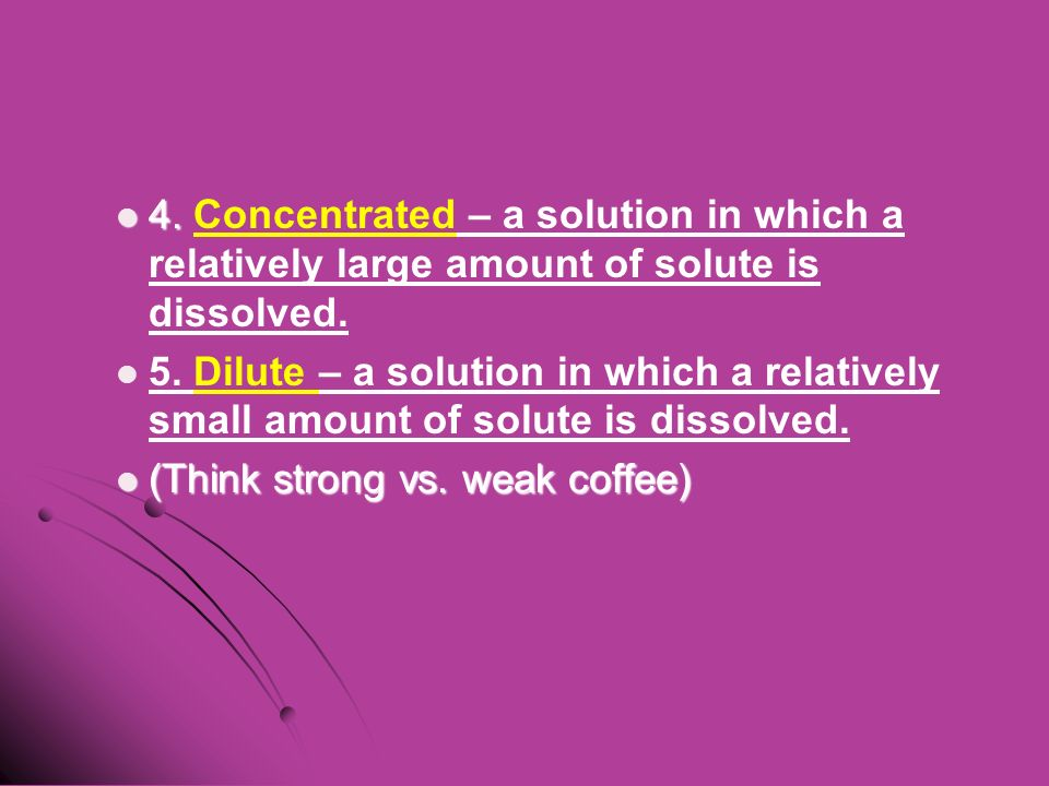 4. 4. Concentrated – a solution in which a relatively large amount of solute is dissolved.