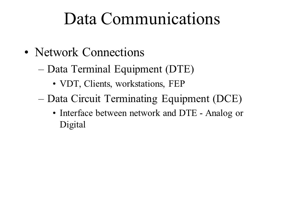 Data Communications Network Connections –Data Terminal Equipment (DTE) VDT, Clients, workstations, FEP –Data Circuit Terminating Equipment (DCE) Interface between network and DTE - Analog or Digital
