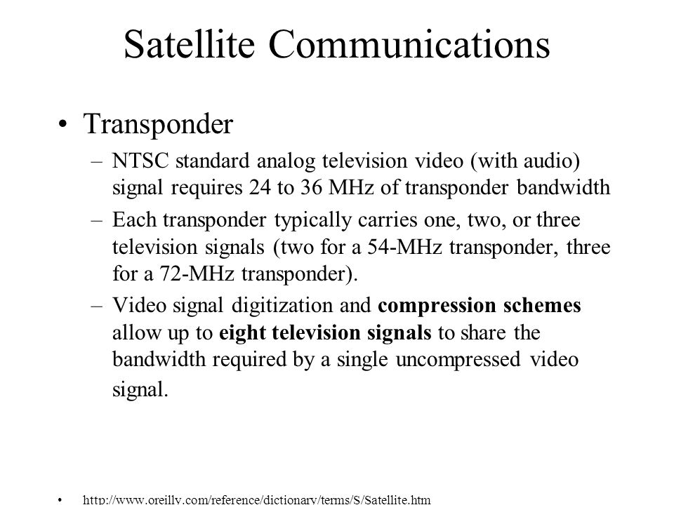Satellite Communications Transponder –NTSC standard analog television video (with audio) signal requires 24 to 36 MHz of transponder bandwidth –Each transponder typically carries one, two, or three television signals (two for a 54-MHz transponder, three for a 72-MHz transponder).