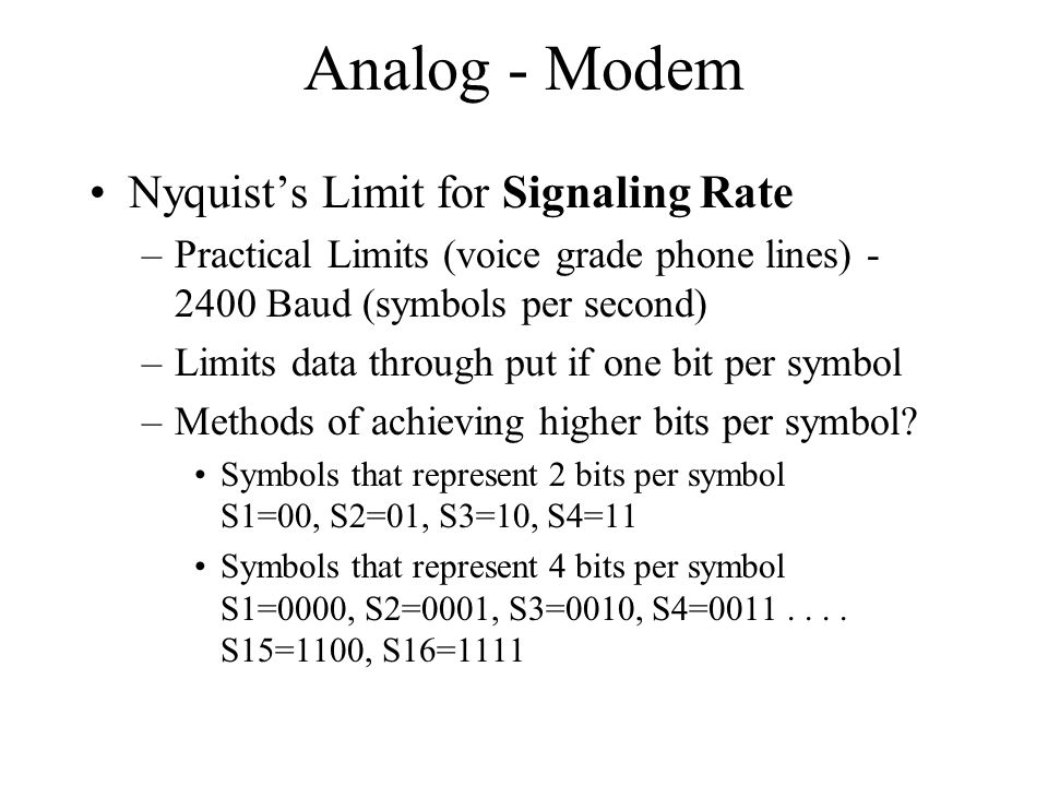 Analog - Modem Nyquists Limit for Signaling Rate –Practical Limits (voice grade phone lines) Baud (symbols per second) –Limits data through put if one bit per symbol –Methods of achieving higher bits per symbol.