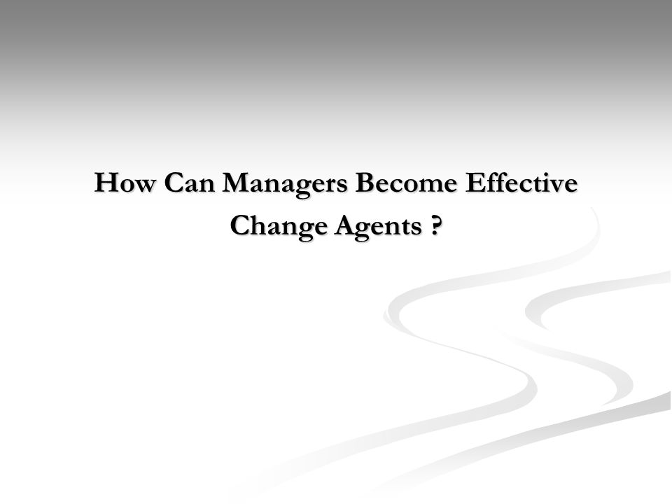 How Can Managers Become Effective Change Agents