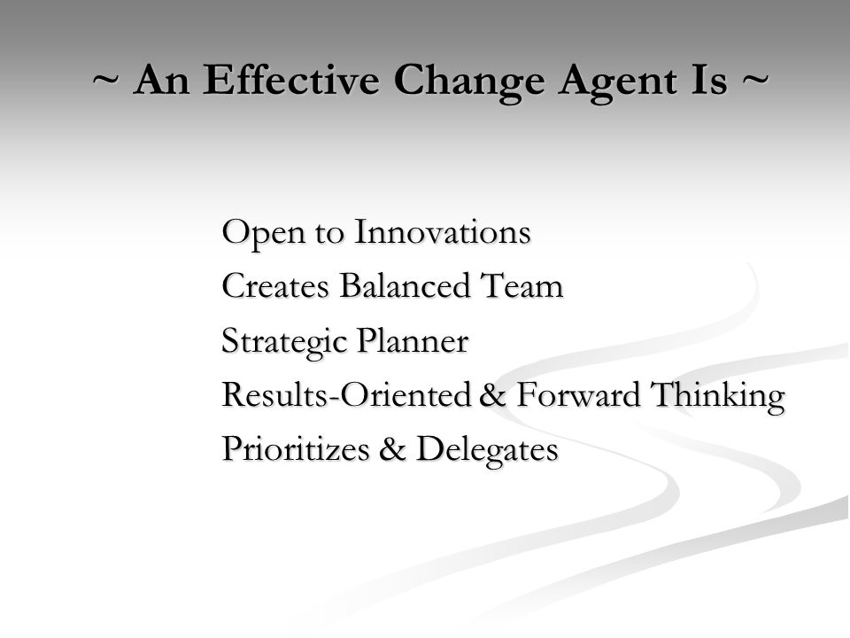 ~ An Effective Change Agent Is ~ ~ An Effective Change Agent Is ~ Open to Innovations Creates Balanced Team Strategic Planner Results-Oriented & Forward Thinking Prioritizes & Delegates