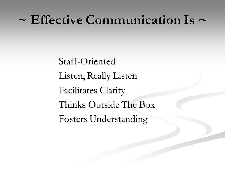 ~ Effective Communication Is ~ Staff-Oriented Listen, Really Listen Facilitates Clarity Thinks Outside The Box Fosters Understanding