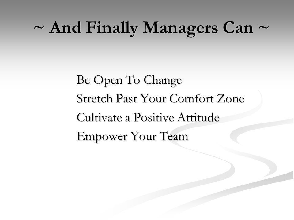 ~ And Finally Managers Can ~ ~ And Finally Managers Can ~ Be Open To Change Stretch Past Your Comfort Zone Cultivate a Positive Attitude Empower Your Team