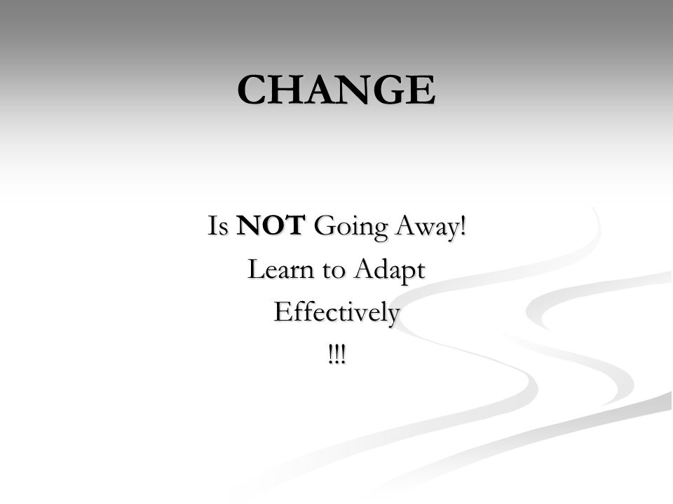 CHANGE Is NOT Going Away! Learn to Adapt Effectively!!!