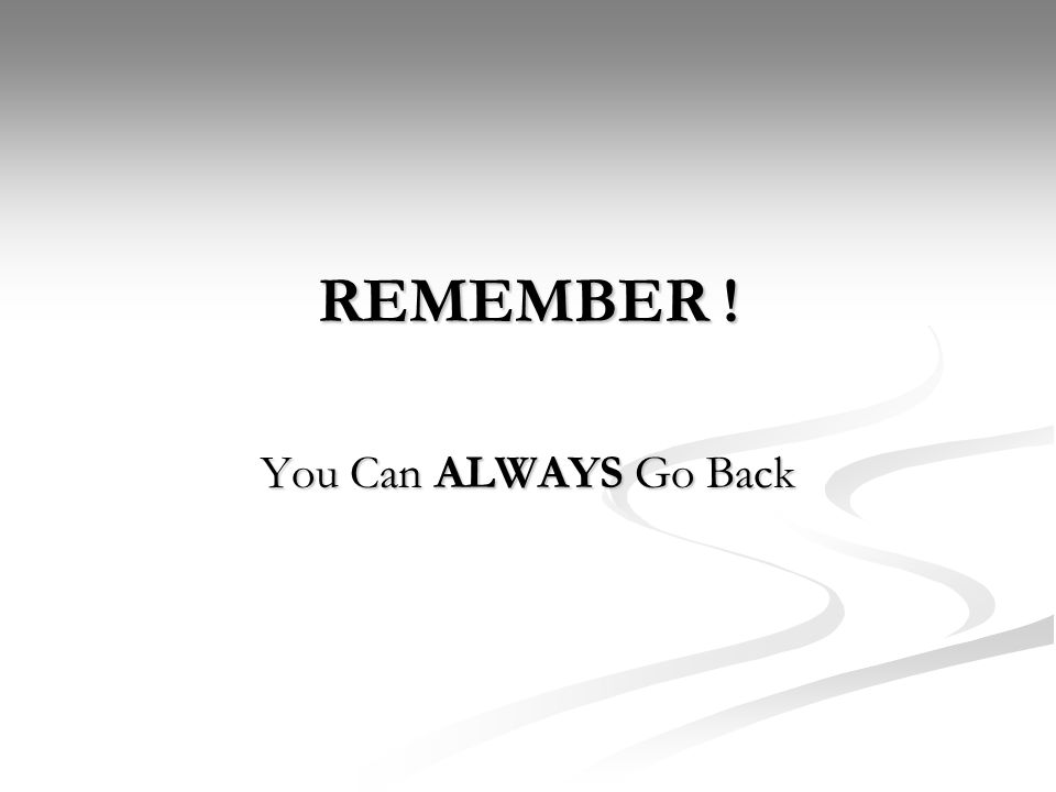 REMEMBER ! You Can ALWAYS Go Back