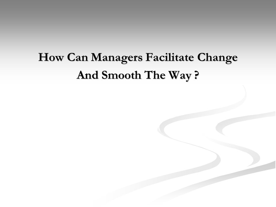 How Can Managers Facilitate Change And Smooth The Way