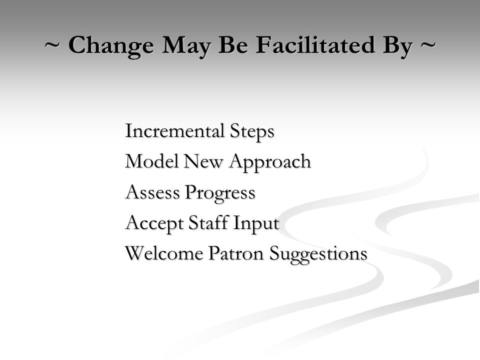 ~ Change May Be Facilitated By ~ Incremental Steps Model New Approach Assess Progress Accept Staff Input Welcome Patron Suggestions