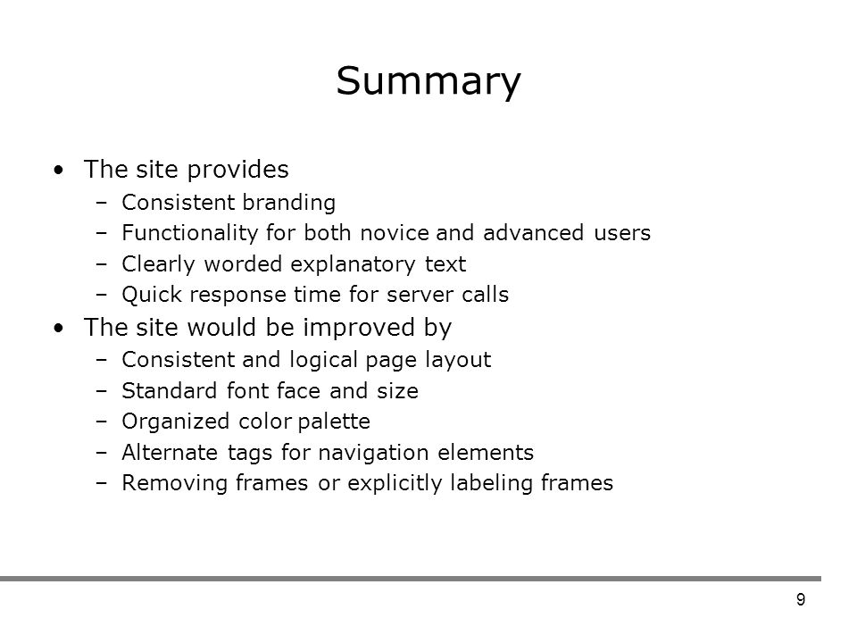 9 Summary The site provides –Consistent branding –Functionality for both novice and advanced users –Clearly worded explanatory text –Quick response time for server calls The site would be improved by –Consistent and logical page layout –Standard font face and size –Organized color palette –Alternate tags for navigation elements –Removing frames or explicitly labeling frames