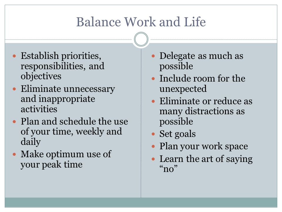 Balance Work and Life Establish priorities, responsibilities, and objectives Eliminate unnecessary and inappropriate activities Plan and schedule the use of your time, weekly and daily Make optimum use of your peak time Delegate as much as possible Include room for the unexpected Eliminate or reduce as many distractions as possible Set goals Plan your work space Learn the art of saying no