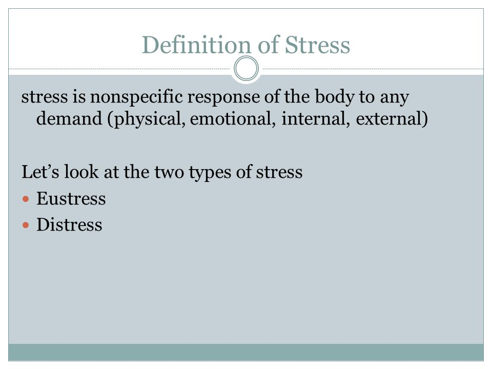 Definition of Stress stress is nonspecific response of the body to any demand (physical, emotional, internal, external) Lets look at the two types of stress Eustress Distress