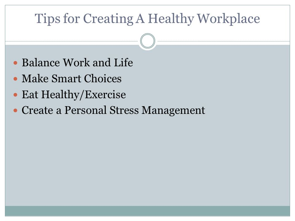 Tips for Creating A Healthy Workplace Balance Work and Life Make Smart Choices Eat Healthy/Exercise Create a Personal Stress Management