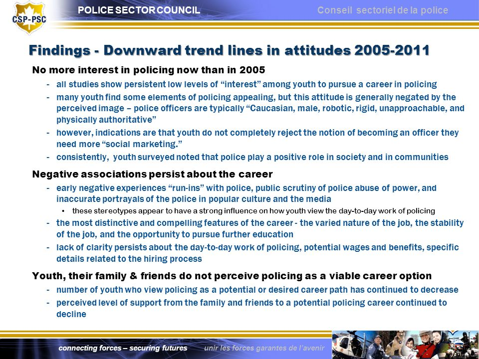 POLICE SECTOR COUNCIL Conseil sectoriel de la police connecting forces – securing futures unir les forces garantes de lavenir Findings - Downward trend lines in attitudes Findings - Downward trend lines in attitudes No more interest in policing now than in all studies show persistent low levels of interest among youth to pursue a career in policing - many youth find some elements of policing appealing, but this attitude is generally negated by the perceived image – police officers are typically Caucasian, male, robotic, rigid, unapproachable, and physically authoritative - however, indications are that youth do not completely reject the notion of becoming an officer they need more social marketing.