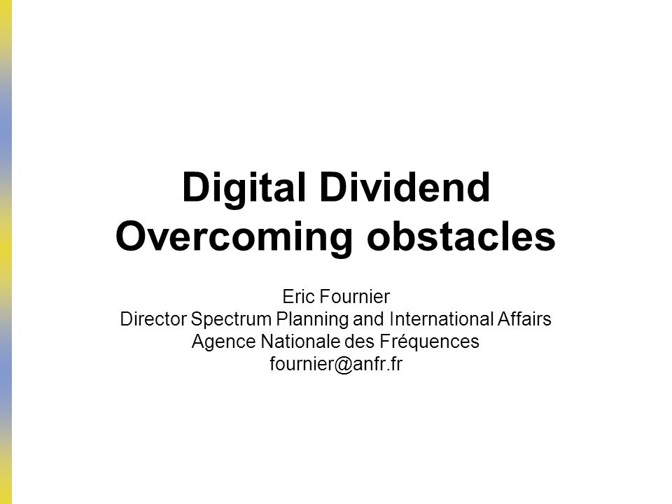 Digital Dividend Overcoming obstacles Eric Fournier Director Spectrum Planning and International Affairs Agence Nationale des Fréquences fournier@anfr.fr