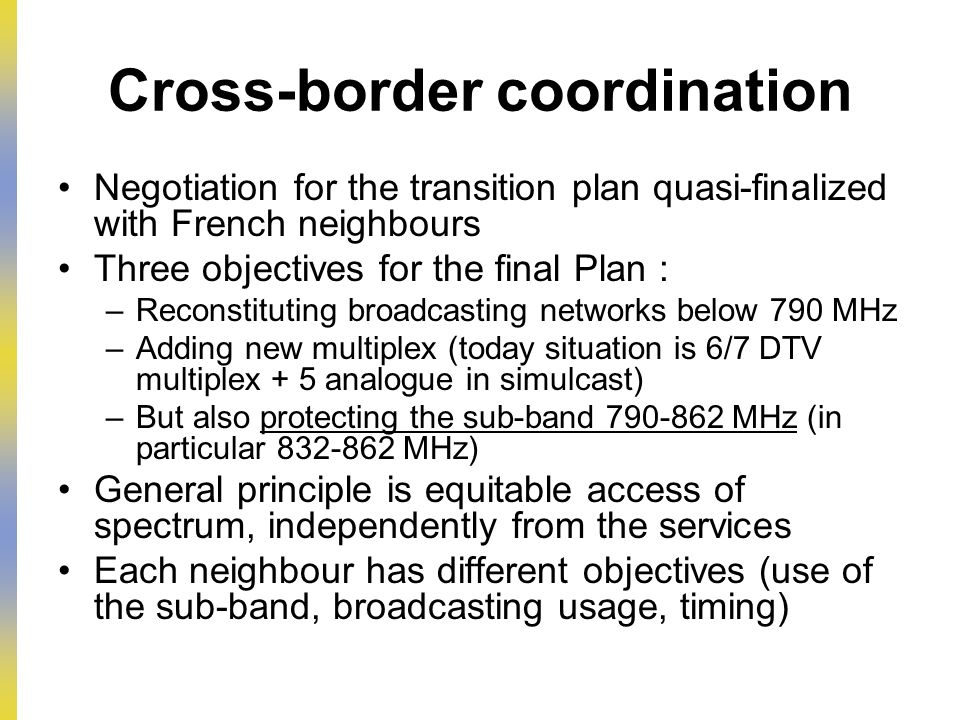 Cross-border coordination Negotiation for the transition plan quasi-finalized with French neighbours Three objectives for the final Plan : –Reconstituting broadcasting networks below 790 MHz –Adding new multiplex (today situation is 6/7 DTV multiplex + 5 analogue in simulcast) –But also protecting the sub-band 790-862 MHz (in particular 832-862 MHz) General principle is equitable access of spectrum, independently from the services Each neighbour has different objectives (use of the sub-band, broadcasting usage, timing)