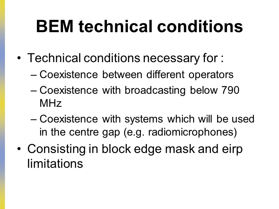 BEM technical conditions Technical conditions necessary for : –Coexistence between different operators –Coexistence with broadcasting below 790 MHz –Coexistence with systems which will be used in the centre gap (e.g.