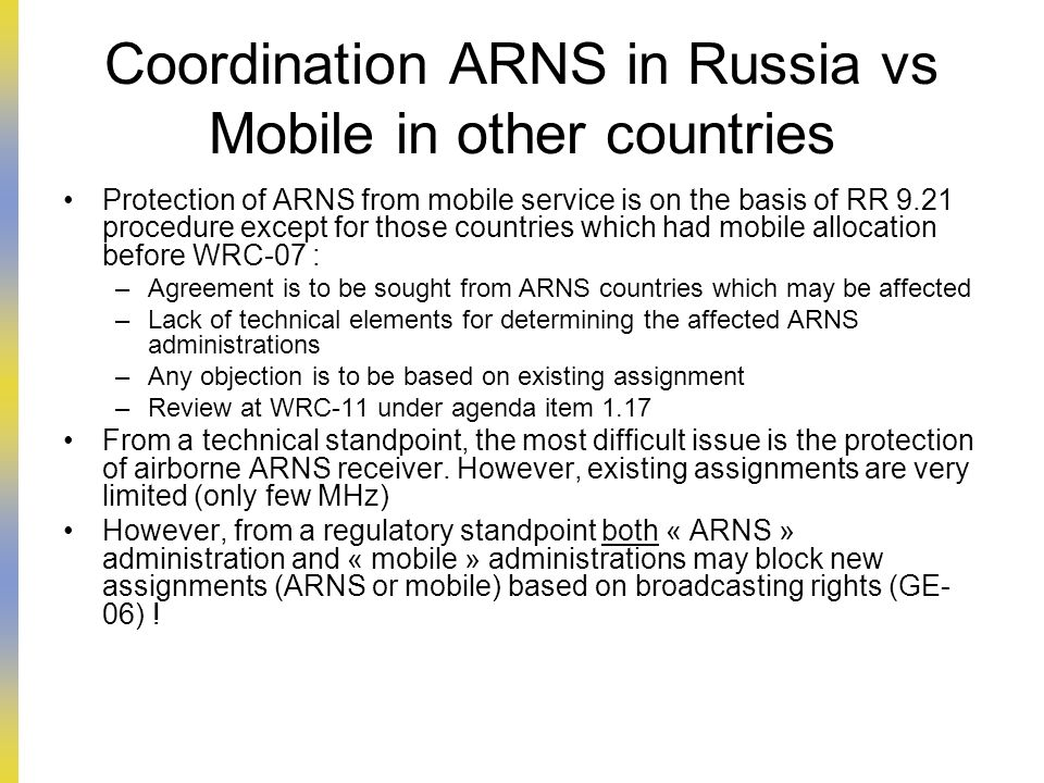 Coordination ARNS in Russia vs Mobile in other countries Protection of ARNS from mobile service is on the basis of RR 9.21 procedure except for those countries which had mobile allocation before WRC-07 : –Agreement is to be sought from ARNS countries which may be affected –Lack of technical elements for determining the affected ARNS administrations –Any objection is to be based on existing assignment –Review at WRC-11 under agenda item 1.17 From a technical standpoint, the most difficult issue is the protection of airborne ARNS receiver.