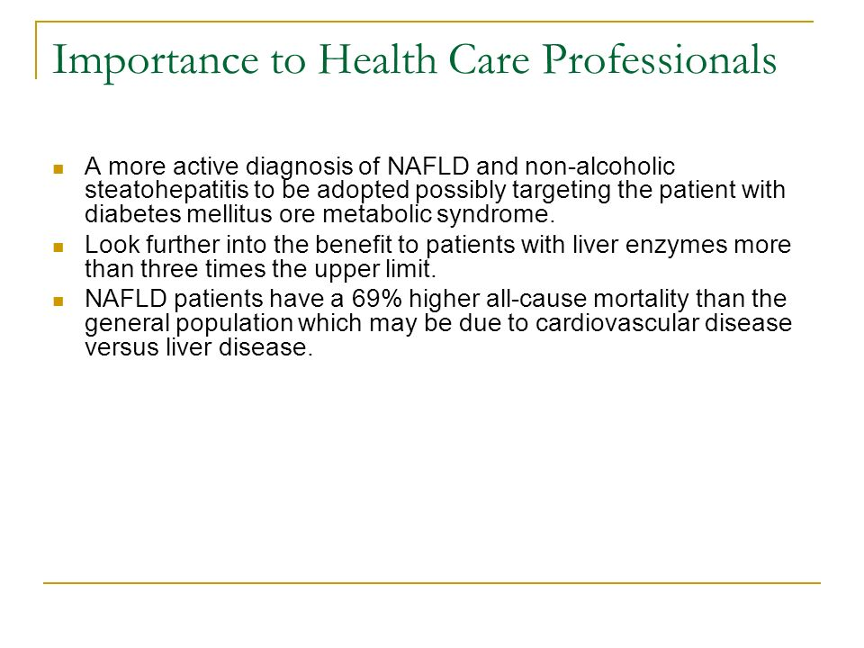 Importance to Health Care Professionals A more active diagnosis of NAFLD and non-alcoholic steatohepatitis to be adopted possibly targeting the patient with diabetes mellitus ore metabolic syndrome.