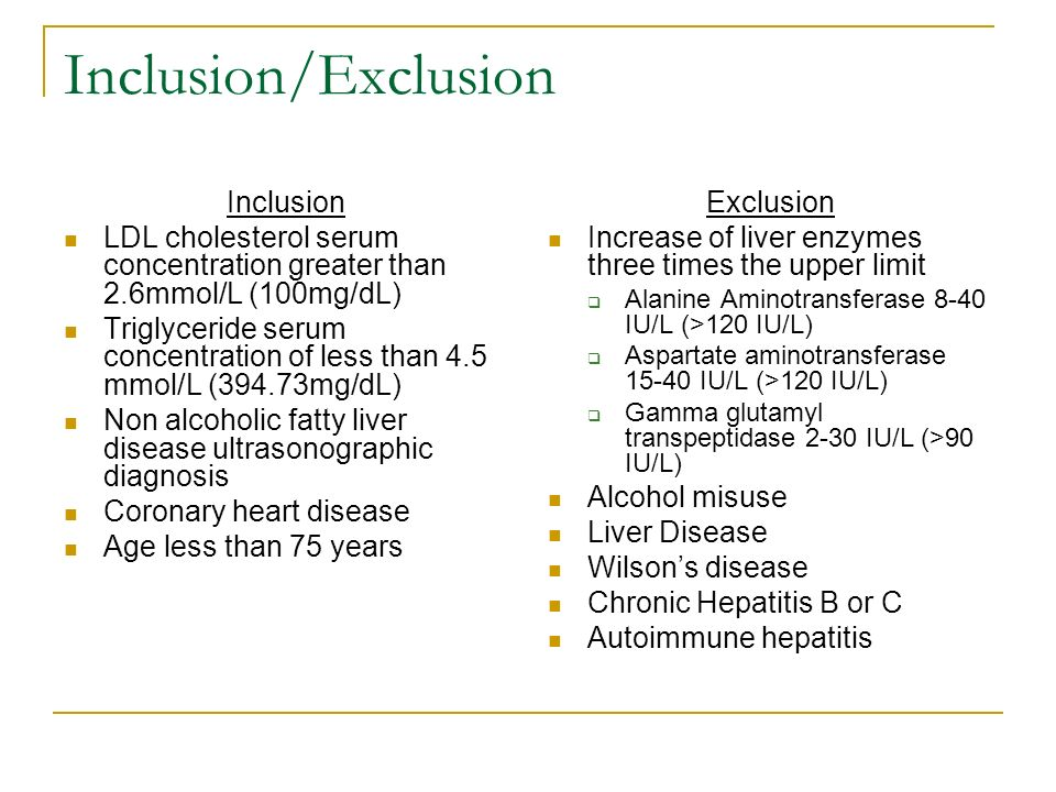 Inclusion/Exclusion Inclusion LDL cholesterol serum concentration greater than 2.6mmol/L (100mg/dL) Triglyceride serum concentration of less than 4.5 mmol/L (394.73mg/dL) Non alcoholic fatty liver disease ultrasonographic diagnosis Coronary heart disease Age less than 75 years Exclusion Increase of liver enzymes three times the upper limit Alanine Aminotransferase 8-40 IU/L (>120 IU/L) Aspartate aminotransferase IU/L (>120 IU/L) Gamma glutamyl transpeptidase 2-30 IU/L (>90 IU/L) Alcohol misuse Liver Disease Wilsons disease Chronic Hepatitis B or C Autoimmune hepatitis
